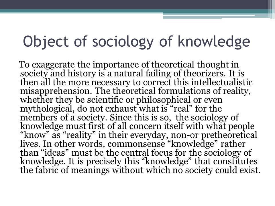 Object of sociology of knowledge To exaggerate the importance of theoretical thought in society and history is a natural failing of theorizers.
