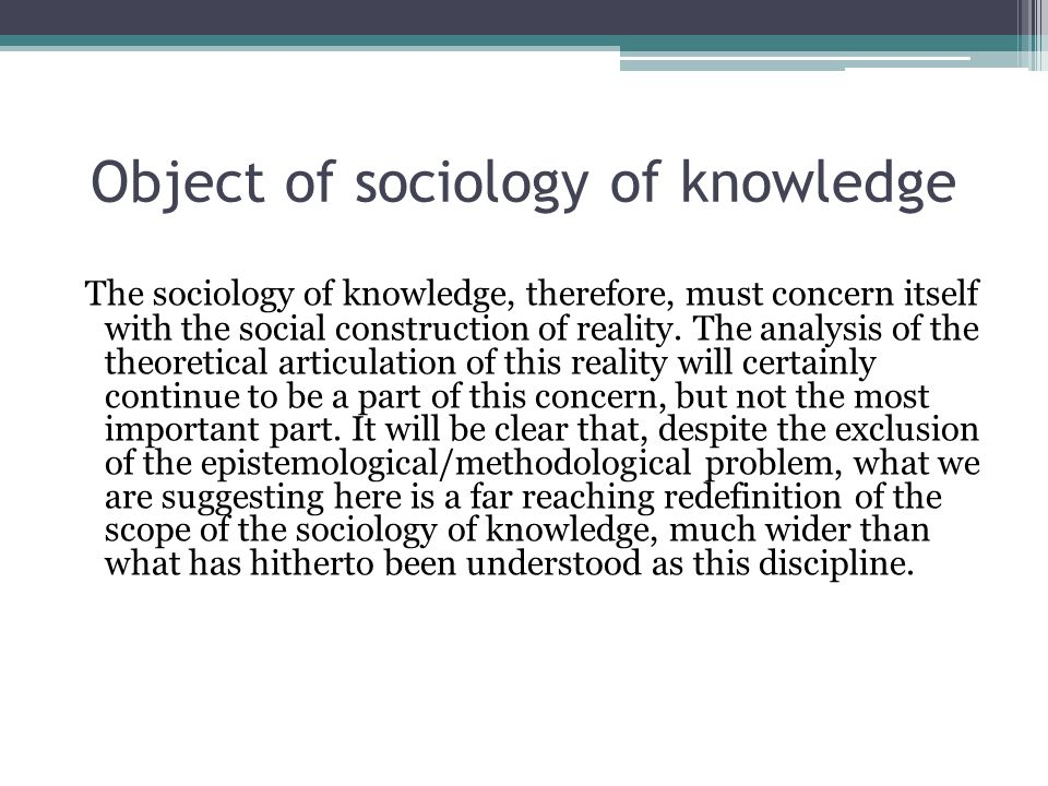 Object of sociology of knowledge The sociology of knowledge, therefore, must concern itself with the social construction of reality.