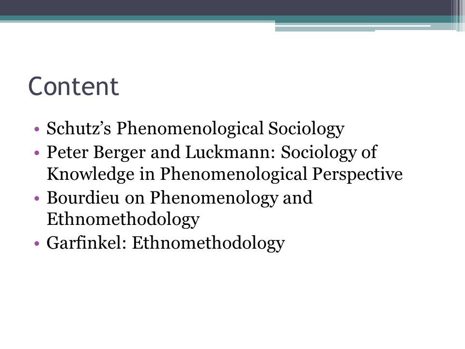 Content Schutz's Phenomenological Sociology Peter Berger and Luckmann: Sociology of Knowledge in Phenomenological Perspective Bourdieu on Phenomenology and Ethnomethodology Garfinkel: Ethnomethodology