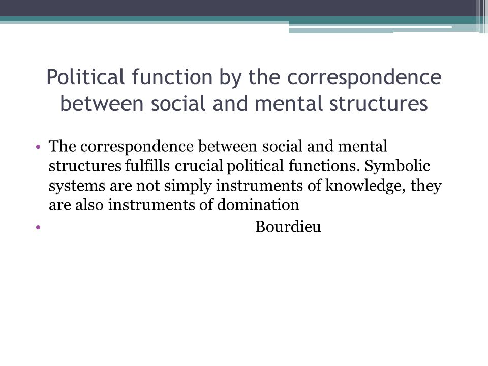 Political function by the correspondence between social and mental structures The correspondence between social and mental structures fulfills crucial political functions.