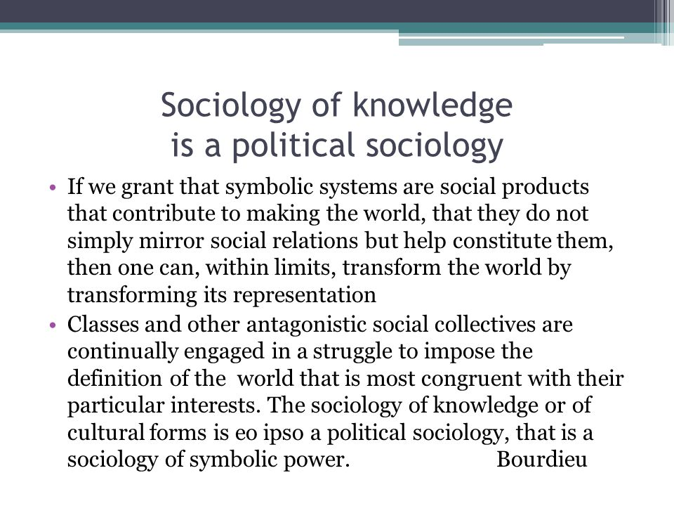 Sociology of knowledge is a political sociology If we grant that symbolic systems are social products that contribute to making the world, that they do not simply mirror social relations but help constitute them, then one can, within limits, transform the world by transforming its representation Classes and other antagonistic social collectives are continually engaged in a struggle to impose the definition of the world that is most congruent with their particular interests.