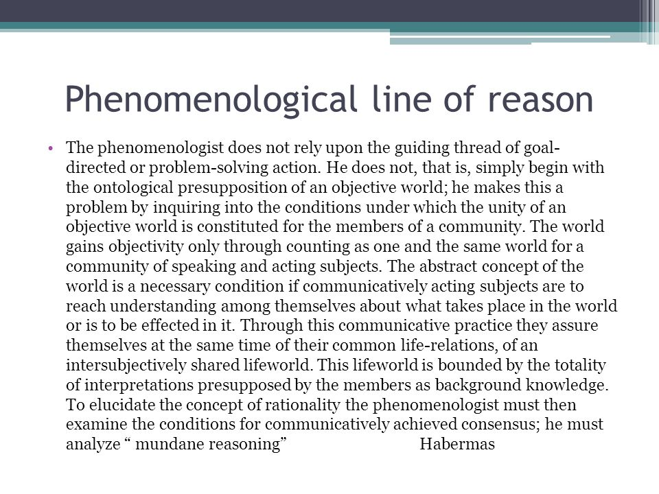 Phenomenological line of reason The phenomenologist does not rely upon the guiding thread of goal- directed or problem-solving action.