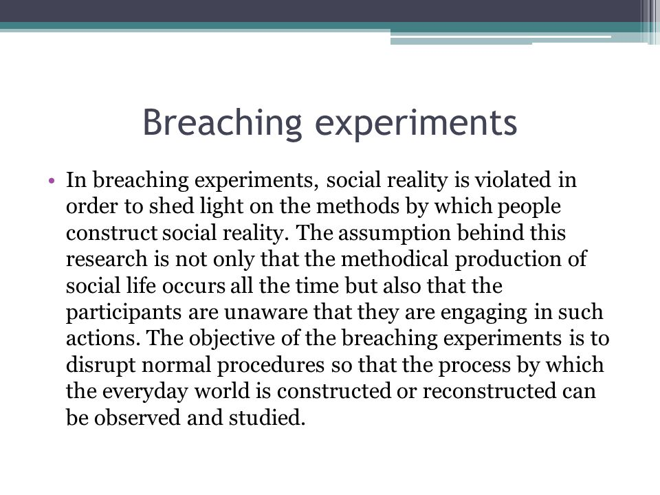 Breaching experiments In breaching experiments, social reality is violated in order to shed light on the methods by which people construct social reality.