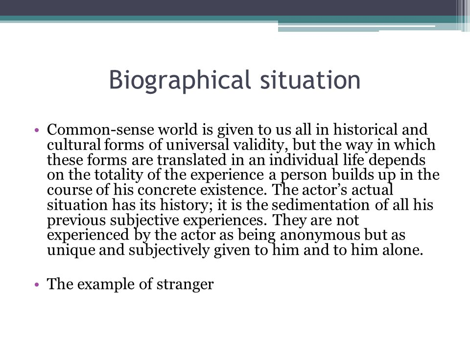 Biographical situation Common-sense world is given to us all in historical and cultural forms of universal validity, but the way in which these forms are translated in an individual life depends on the totality of the experience a person builds up in the course of his concrete existence.