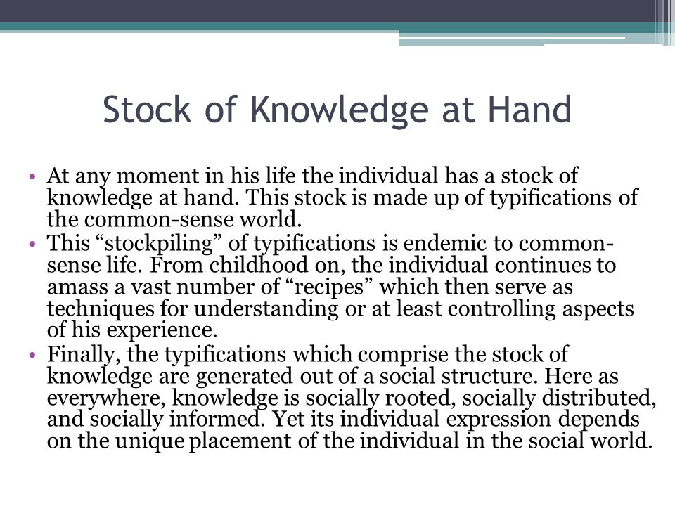 Stock of Knowledge at Hand At any moment in his life the individual has a stock of knowledge at hand.