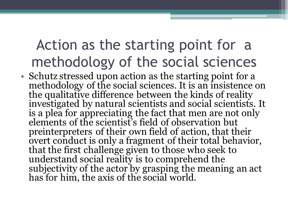 Action as the starting point for a methodology of the social sciences Schutz stressed upon action as the starting point for a methodology of the social sciences.