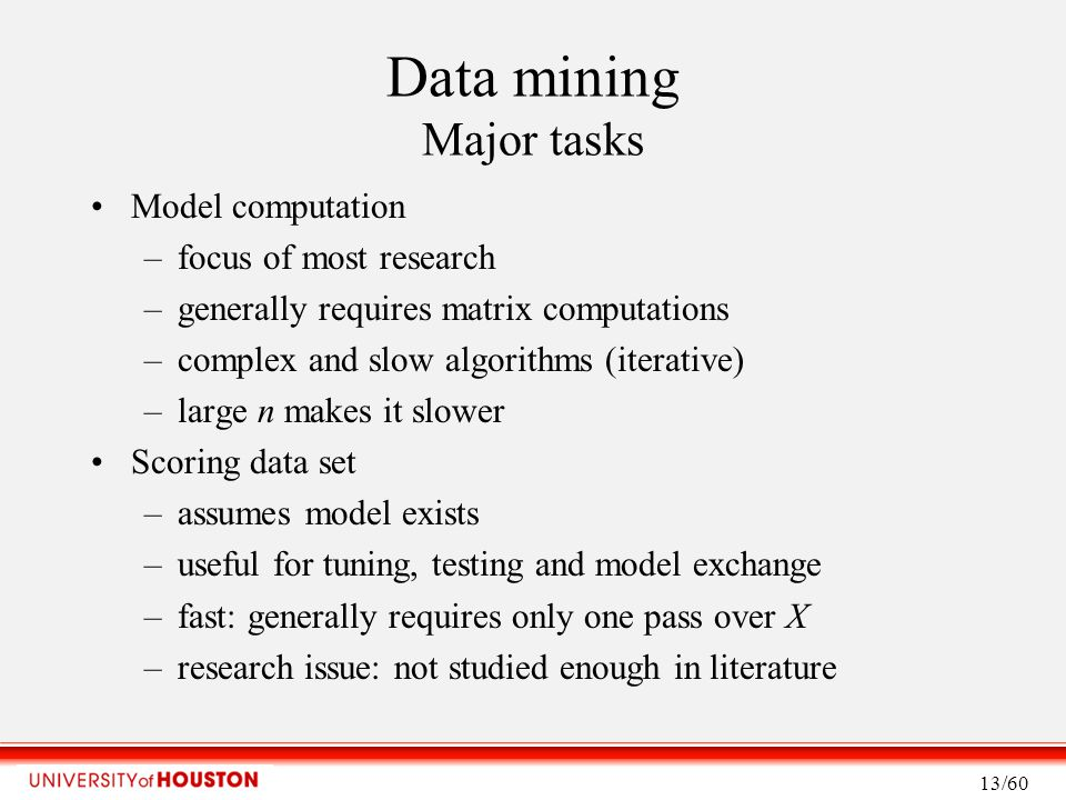 Data mining Major tasks Model computation –focus of most research –generally requires matrix computations –complex and slow algorithms (iterative) –large n makes it slower Scoring data set –assumes model exists –useful for tuning, testing and model exchange –fast: generally requires only one pass over X –research issue: not studied enough in literature 13/60