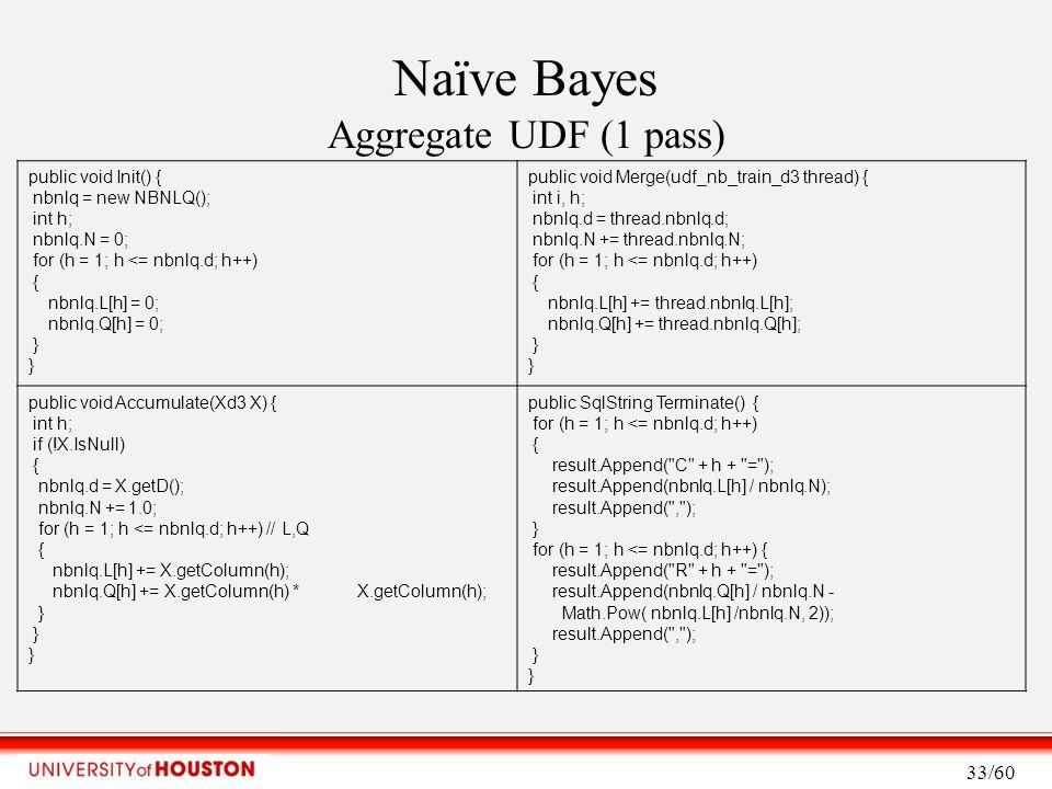 Naïve Bayes Aggregate UDF (1 pass) 33/60 public void Init() { nbnlq = new NBNLQ(); int h; nbnlq.N = 0; for (h = 1; h <= nbnlq.d; h++) { nbnlq.L[h] = 0; nbnlq.Q[h] = 0; } public void Merge(udf_nb_train_d3 thread) { int i, h; nbnlq.d = thread.nbnlq.d; nbnlq.N += thread.nbnlq.N; for (h = 1; h <= nbnlq.d; h++) { nbnlq.L[h] += thread.nbnlq.L[h]; nbnlq.Q[h] += thread.nbnlq.Q[h]; } public void Accumulate(Xd3 X) { int h; if (!X.IsNull) { nbnlq.d = X.getD(); nbnlq.N += 1.0; for (h = 1; h <= nbnlq.d; h++) // L,Q { nbnlq.L[h] += X.getColumn(h); nbnlq.Q[h] += X.getColumn(h) * X.getColumn(h); } public SqlString Terminate() { for (h = 1; h <= nbnlq.d; h++) { result.Append( C + h + = ); result.Append(nbnlq.L[h] / nbnlq.N); result.Append( , ); } for (h = 1; h <= nbnlq.d; h++) { result.Append( R + h + = ); result.Append(nbnlq.Q[h] / nbnlq.N - Math.Pow( nbnlq.L[h] /nbnlq.N, 2)); result.Append( , ); }