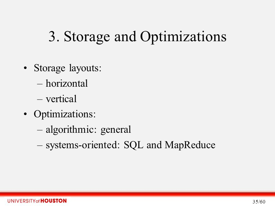 3. Storage and Optimizations Storage layouts: –horizontal –vertical Optimizations: –algorithmic: general –systems-oriented: SQL and MapReduce 35/60