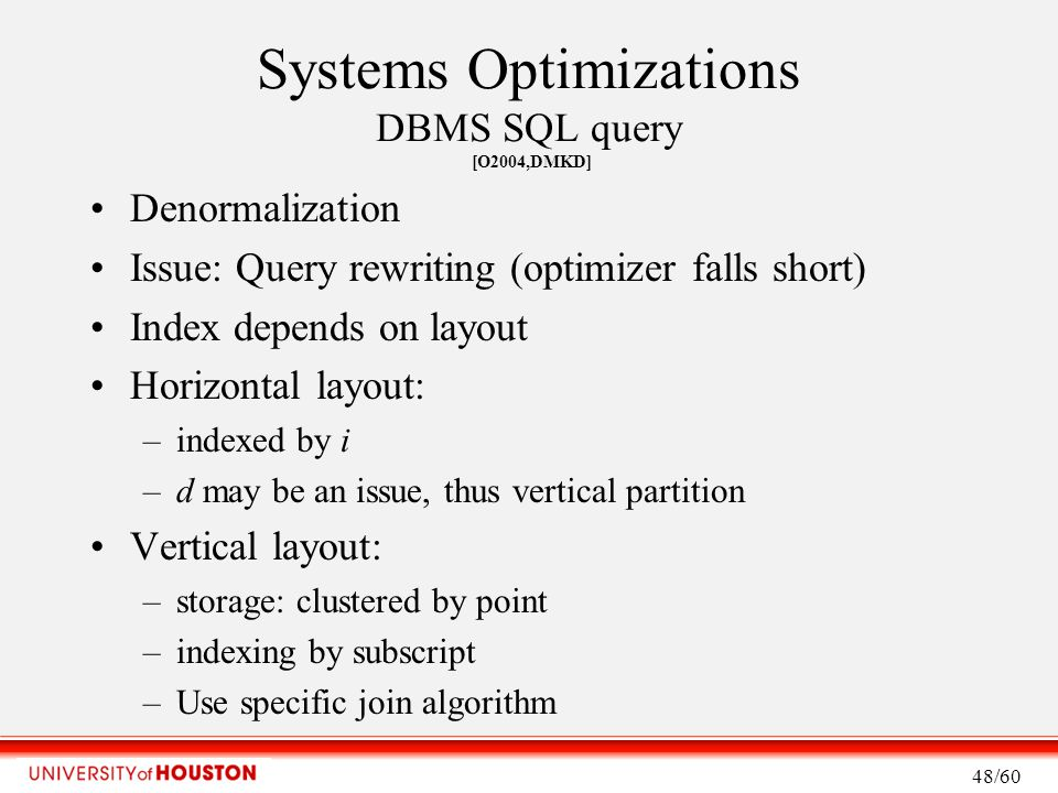 Systems Optimizations DBMS SQL query [O2004,DMKD] Denormalization Issue: Query rewriting (optimizer falls short) Index depends on layout Horizontal layout: –indexed by i –d may be an issue, thus vertical partition Vertical layout: –storage: clustered by point –indexing by subscript –Use specific join algorithm 48/60