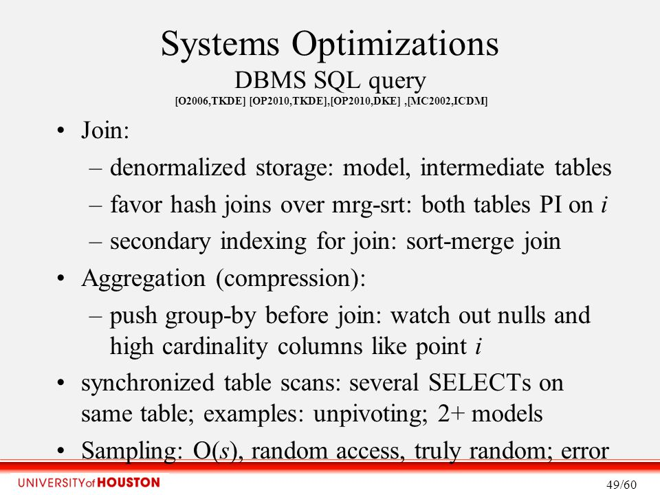 Systems Optimizations DBMS SQL query [O2006,TKDE] [OP2010,TKDE],[OP2010,DKE],[MC2002,ICDM] Join: –denormalized storage: model, intermediate tables –favor hash joins over mrg-srt: both tables PI on i –secondary indexing for join: sort-merge join Aggregation (compression): –push group-by before join: watch out nulls and high cardinality columns like point i synchronized table scans: several SELECTs on same table; examples: unpivoting; 2+ models Sampling: O(s), random access, truly random; error 49/60
