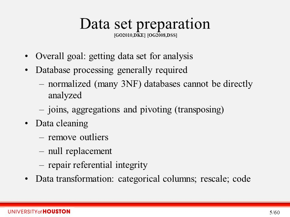 Data set preparation [GO2010,DKE] [OG2008,DSS] Overall goal: getting data set for analysis Database processing generally required –normalized (many 3NF) databases cannot be directly analyzed –joins, aggregations and pivoting (transposing) Data cleaning –remove outliers –null replacement –repair referential integrity Data transformation: categorical columns; rescale; code 5/60