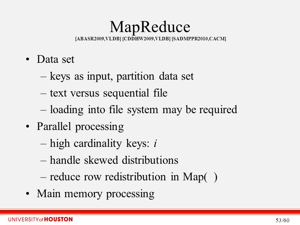 MapReduce [ABASR2009,VLDB] [CDDHW2009,VLDB] [SADMPPR2010,CACM] Data set –keys as input, partition data set –text versus sequential file –loading into file system may be required Parallel processing –high cardinality keys: i –handle skewed distributions –reduce row redistribution in Map( ) Main memory processing 53/60
