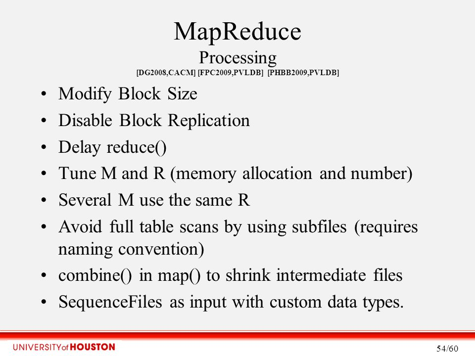 MapReduce Processing [DG2008,CACM] [FPC2009,PVLDB] [PHBB2009,PVLDB] Modify Block Size Disable Block Replication Delay reduce() Tune M and R (memory allocation and number) Several M use the same R Avoid full table scans by using subfiles (requires naming convention) combine() in map() to shrink intermediate files SequenceFiles as input with custom data types.