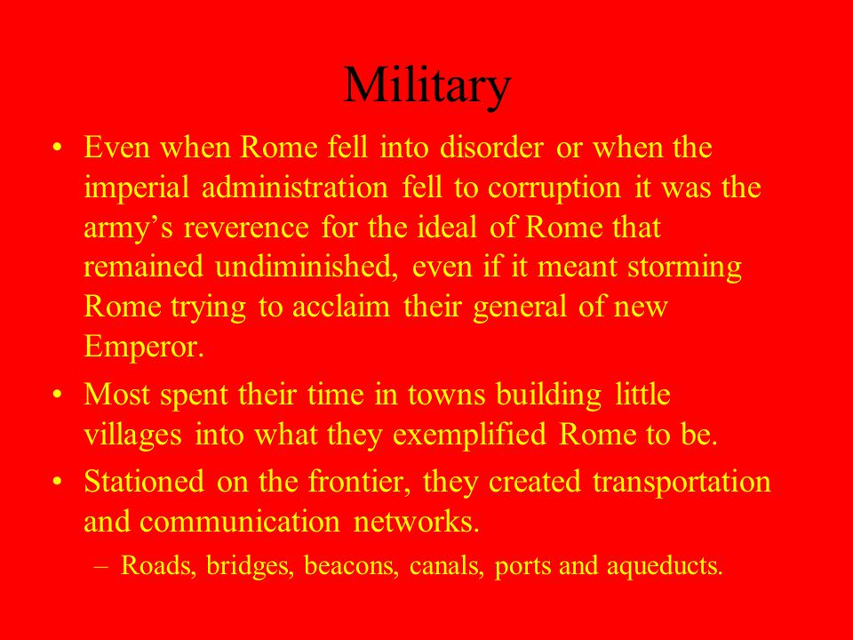 Military Even when Rome fell into disorder or when the imperial administration fell to corruption it was the army's reverence for the ideal of Rome that remained undiminished, even if it meant storming Rome trying to acclaim their general of new Emperor.