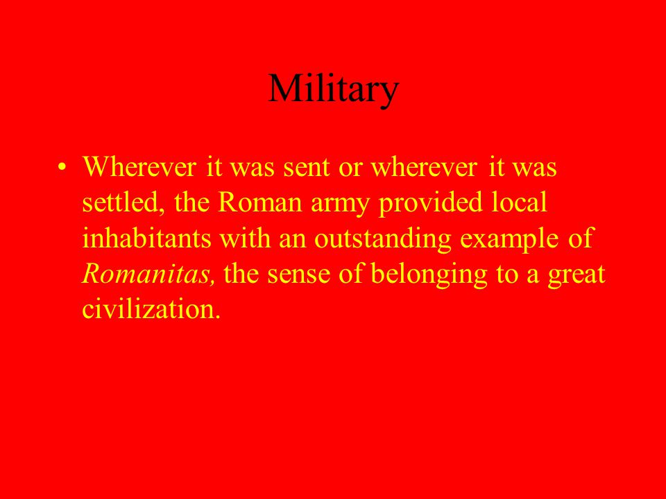 Military Wherever it was sent or wherever it was settled, the Roman army provided local inhabitants with an outstanding example of Romanitas, the sense of belonging to a great civilization.