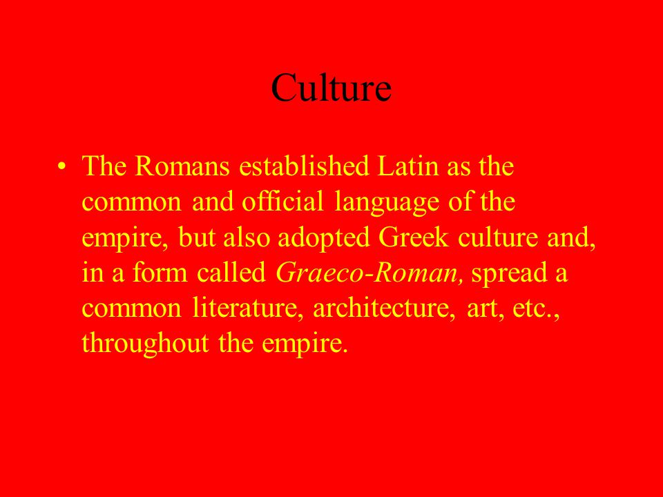 Culture The Romans established Latin as the common and official language of the empire, but also adopted Greek culture and, in a form called Graeco-Roman, spread a common literature, architecture, art, etc., throughout the empire.