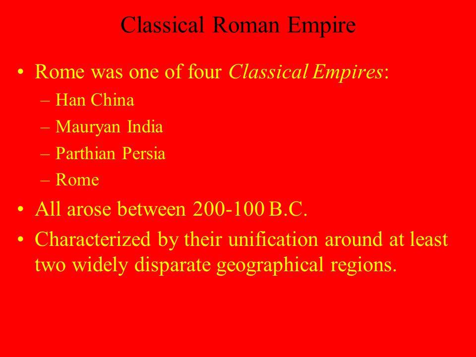 Classical Roman Empire Rome was one of four Classical Empires: –Han China –Mauryan India –Parthian Persia –Rome All arose between 200-100 B.C.