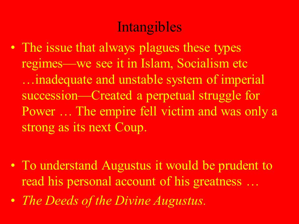 Intangibles The issue that always plagues these types regimes—we see it in Islam, Socialism etc …inadequate and unstable system of imperial succession—Created a perpetual struggle for Power … The empire fell victim and was only a strong as its next Coup.