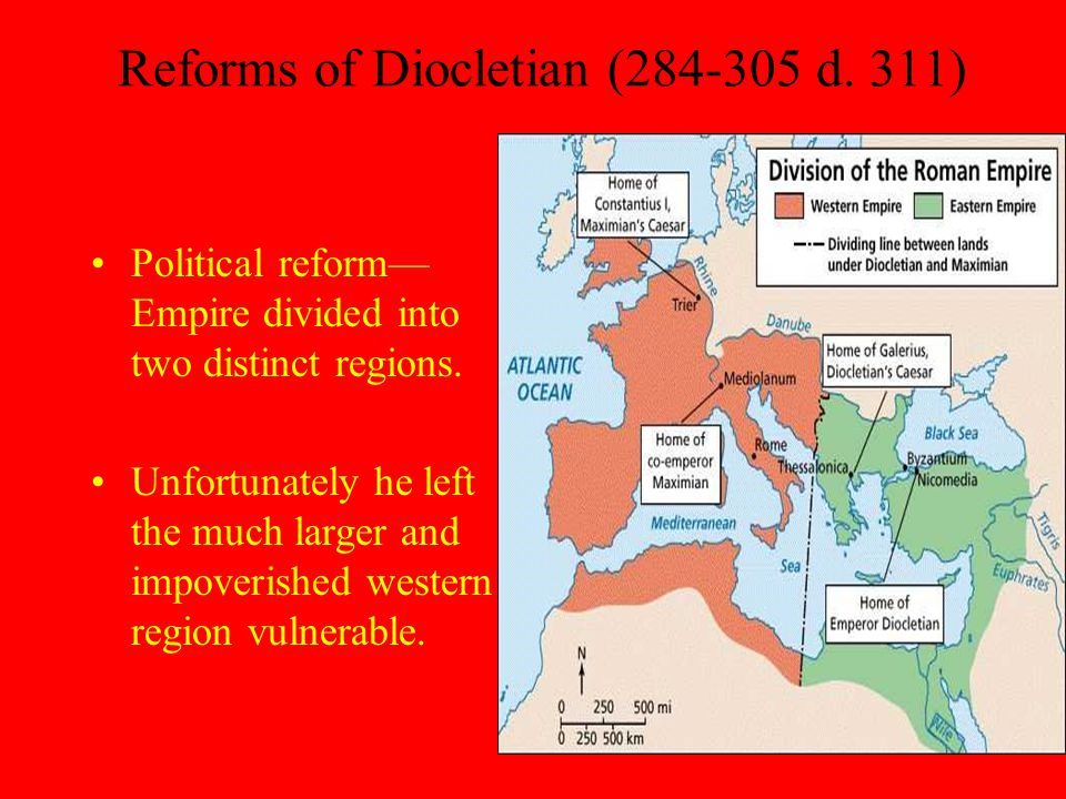 Reforms of Diocletian (284-305 d. 311) Political reform— Empire divided into two distinct regions.