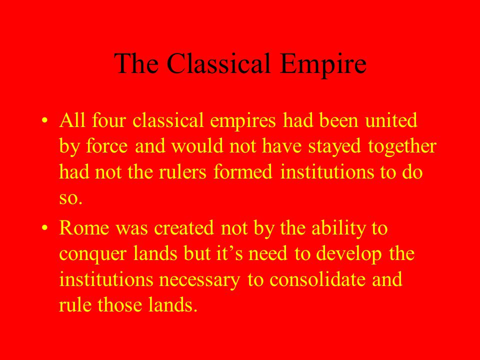 The Classical Empire All four classical empires had been united by force and would not have stayed together had not the rulers formed institutions to do so.