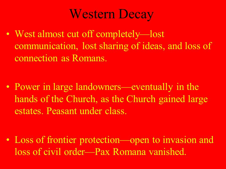 Western Decay West almost cut off completely—lost communication, lost sharing of ideas, and loss of connection as Romans.