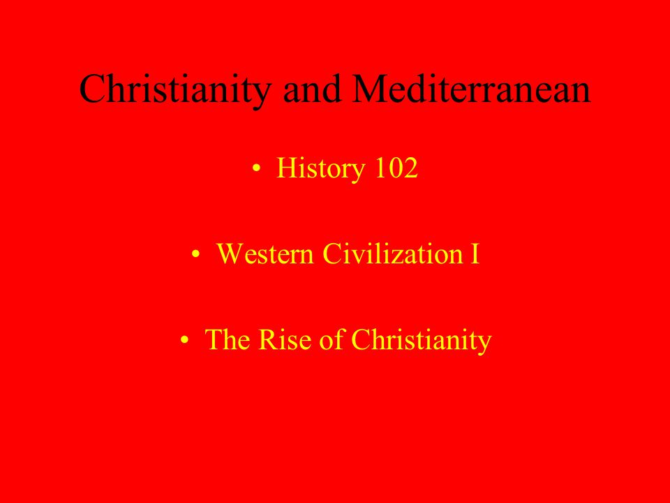Christianity and Mediterranean History 102 Western Civilization I The Rise of Christianity
