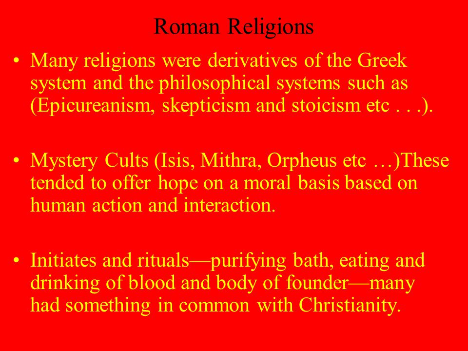 Roman Religions Many religions were derivatives of the Greek system and the philosophical systems such as (Epicureanism, skepticism and stoicism etc...).