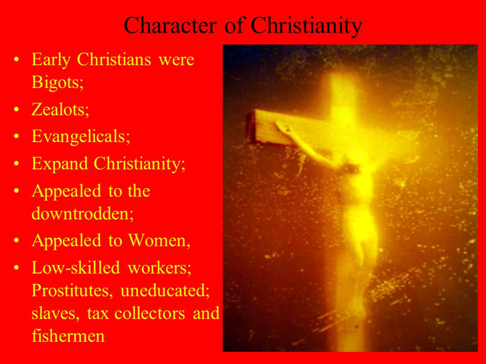 Character of Christianity Early Christians were Bigots; Zealots; Evangelicals; Expand Christianity; Appealed to the downtrodden; Appealed to Women, Low-skilled workers; Prostitutes, uneducated; slaves, tax collectors and fishermen