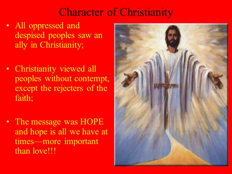 Character of Christianity All oppressed and despised peoples saw an ally in Christianity; Christianity viewed all peoples without contempt, except the rejecters of the faith; The message was HOPE and hope is all we have at times—more important than love!!!