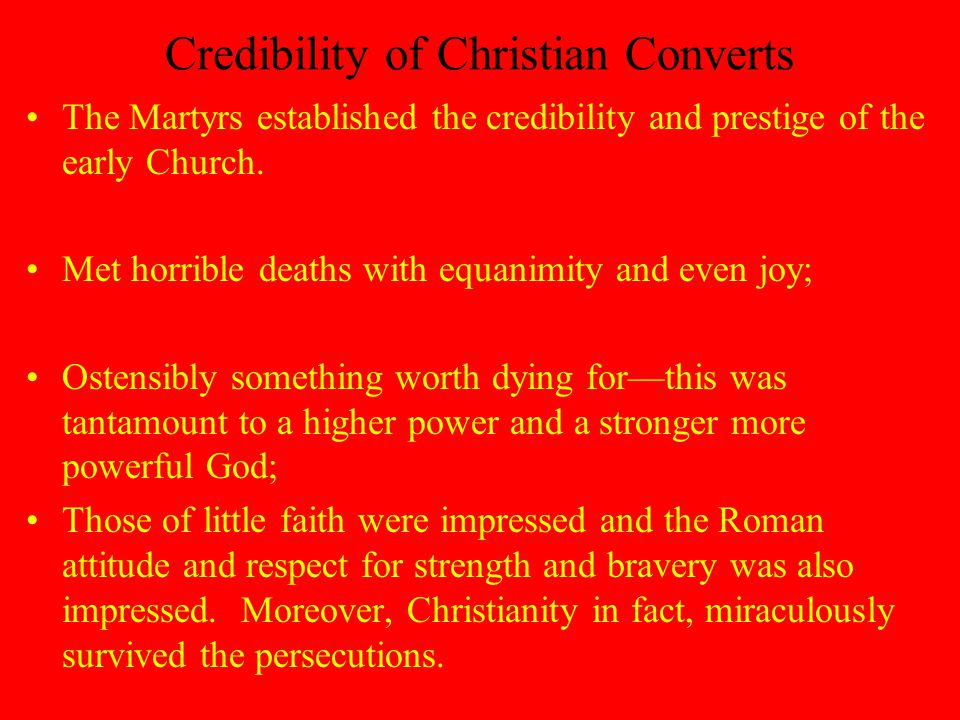 Credibility of Christian Converts The Martyrs established the credibility and prestige of the early Church.