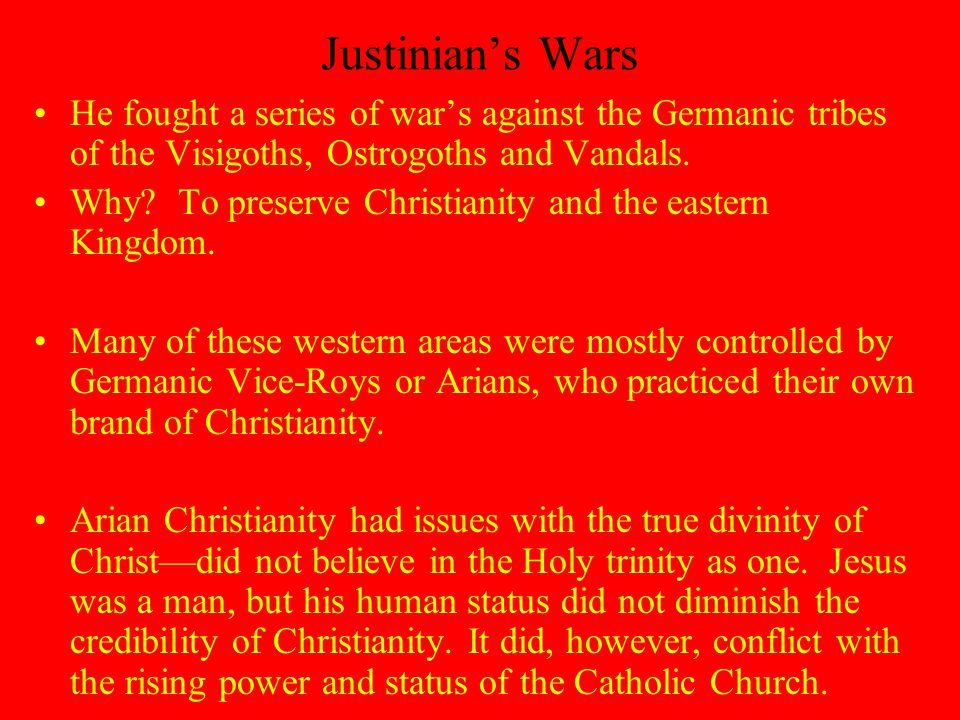 Justinian's Wars He fought a series of war's against the Germanic tribes of the Visigoths, Ostrogoths and Vandals.
