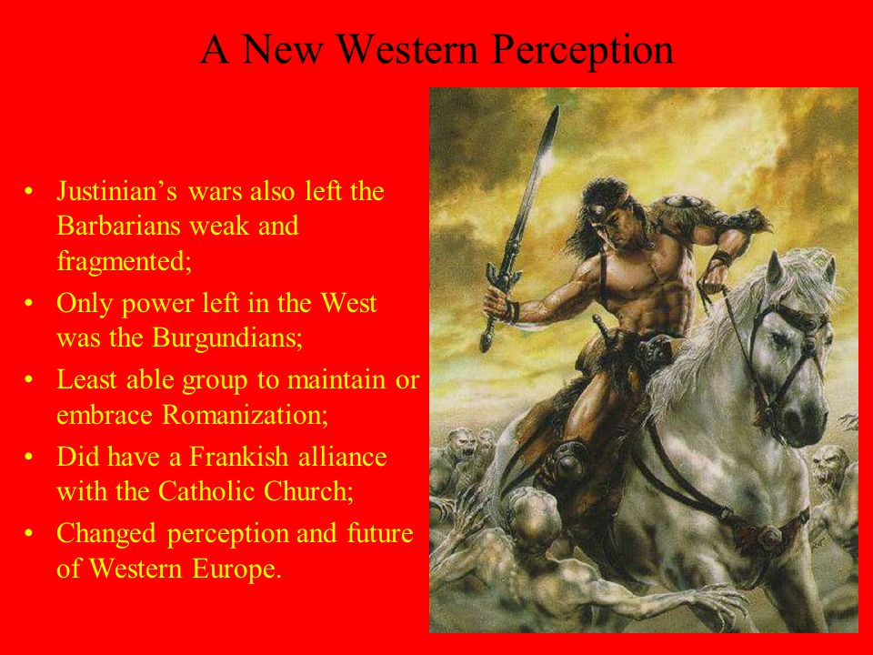 A New Western Perception Justinian's wars also left the Barbarians weak and fragmented; Only power left in the West was the Burgundians; Least able group to maintain or embrace Romanization; Did have a Frankish alliance with the Catholic Church; Changed perception and future of Western Europe.