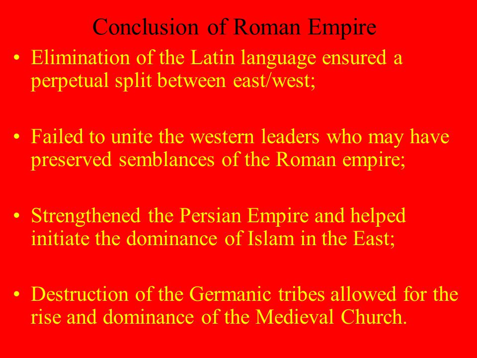 Conclusion of Roman Empire Elimination of the Latin language ensured a perpetual split between east/west; Failed to unite the western leaders who may have preserved semblances of the Roman empire; Strengthened the Persian Empire and helped initiate the dominance of Islam in the East; Destruction of the Germanic tribes allowed for the rise and dominance of the Medieval Church.