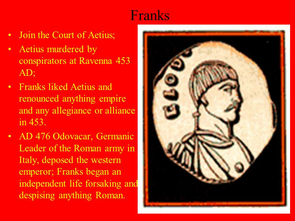 Franks Join the Court of Aetius; Aetius murdered by conspirators at Ravenna 453 AD; Franks liked Aetius and renounced anything empire and any allegiance or alliance in 453.