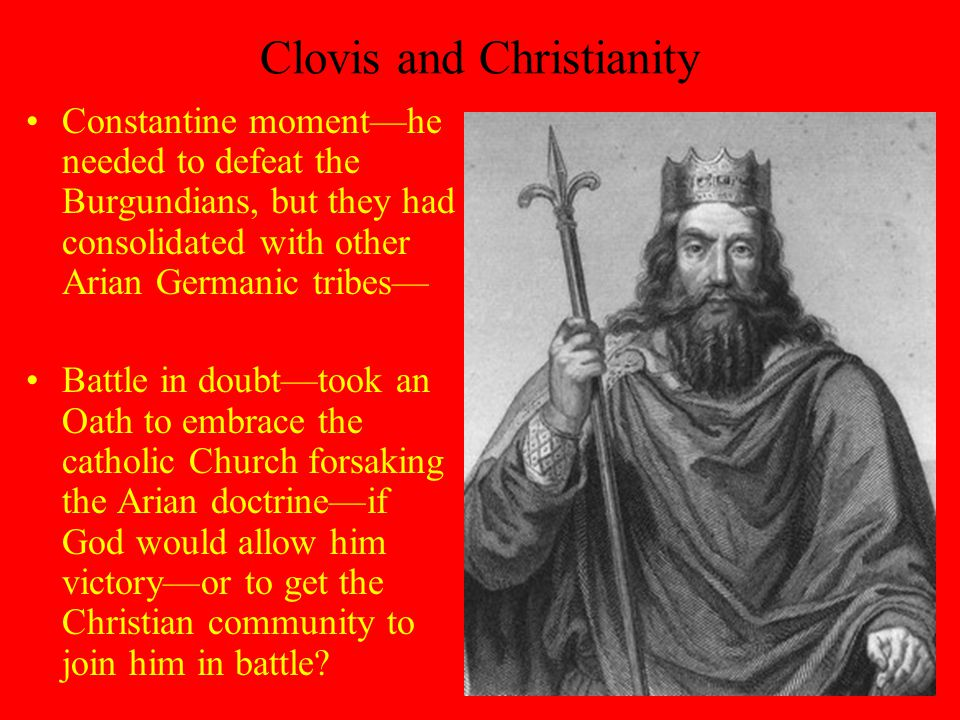 Clovis and Christianity Constantine moment—he needed to defeat the Burgundians, but they had consolidated with other Arian Germanic tribes— Battle in doubt—took an Oath to embrace the catholic Church forsaking the Arian doctrine—if God would allow him victory—or to get the Christian community to join him in battle?