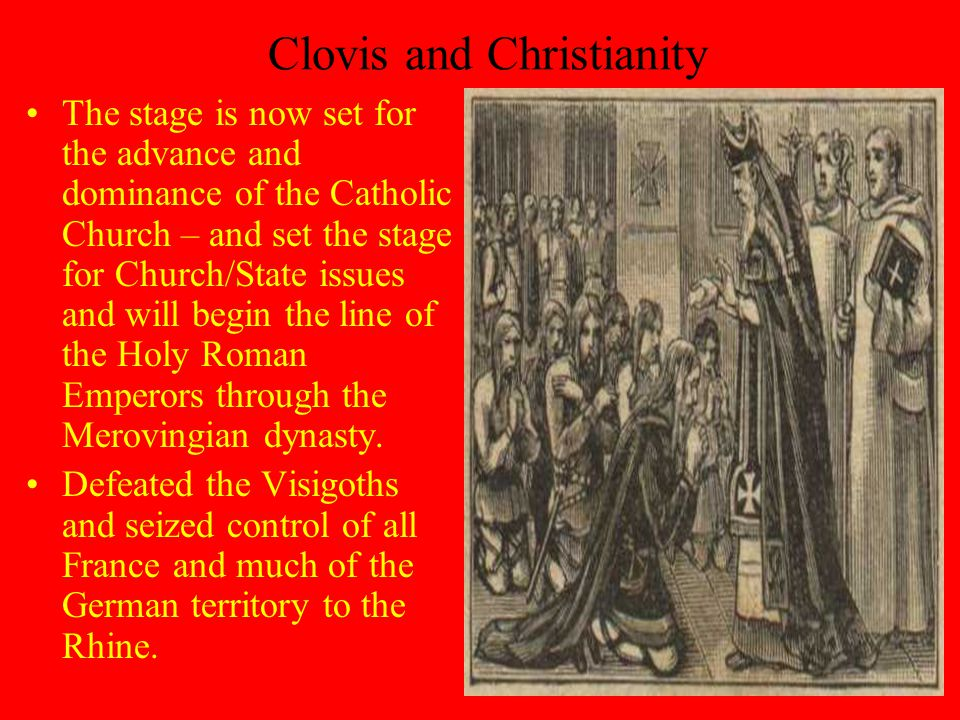 Clovis and Christianity The stage is now set for the advance and dominance of the Catholic Church – and set the stage for Church/State issues and will begin the line of the Holy Roman Emperors through the Merovingian dynasty.