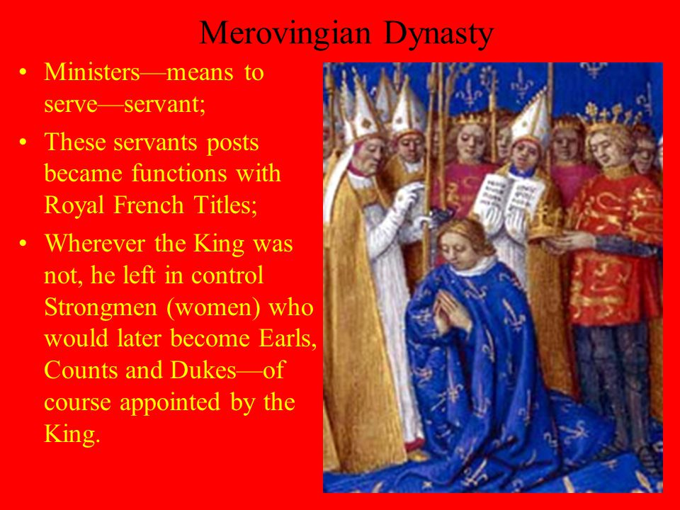 Merovingian Dynasty Ministers—means to serve—servant; These servants posts became functions with Royal French Titles; Wherever the King was not, he left in control Strongmen (women) who would later become Earls, Counts and Dukes—of course appointed by the King.