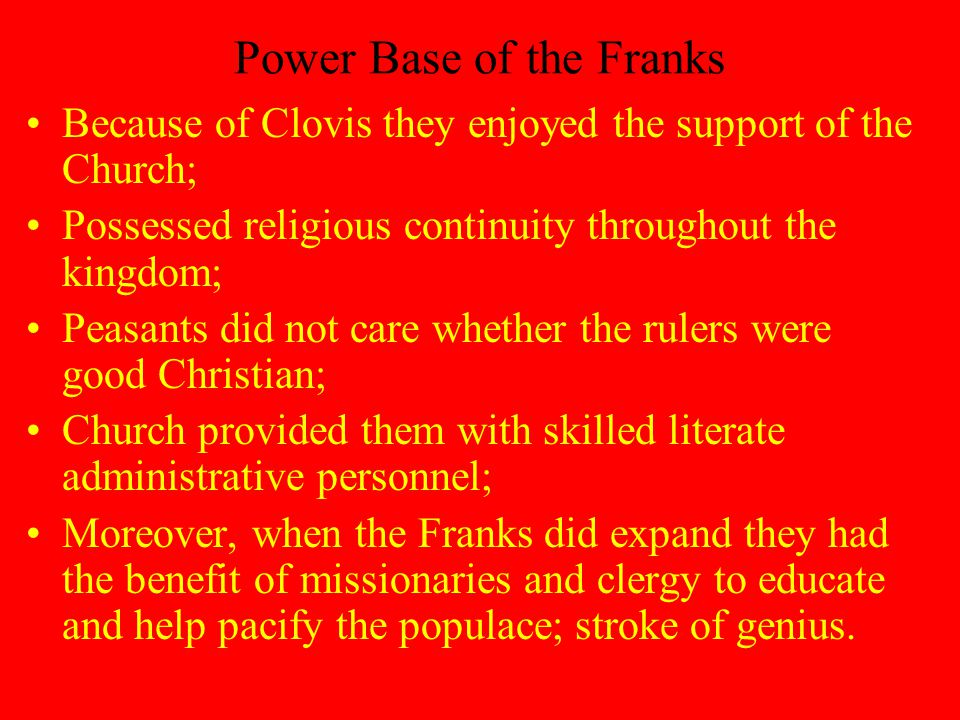 Power Base of the Franks Because of Clovis they enjoyed the support of the Church; Possessed religious continuity throughout the kingdom; Peasants did not care whether the rulers were good Christian; Church provided them with skilled literate administrative personnel; Moreover, when the Franks did expand they had the benefit of missionaries and clergy to educate and help pacify the populace; stroke of genius.