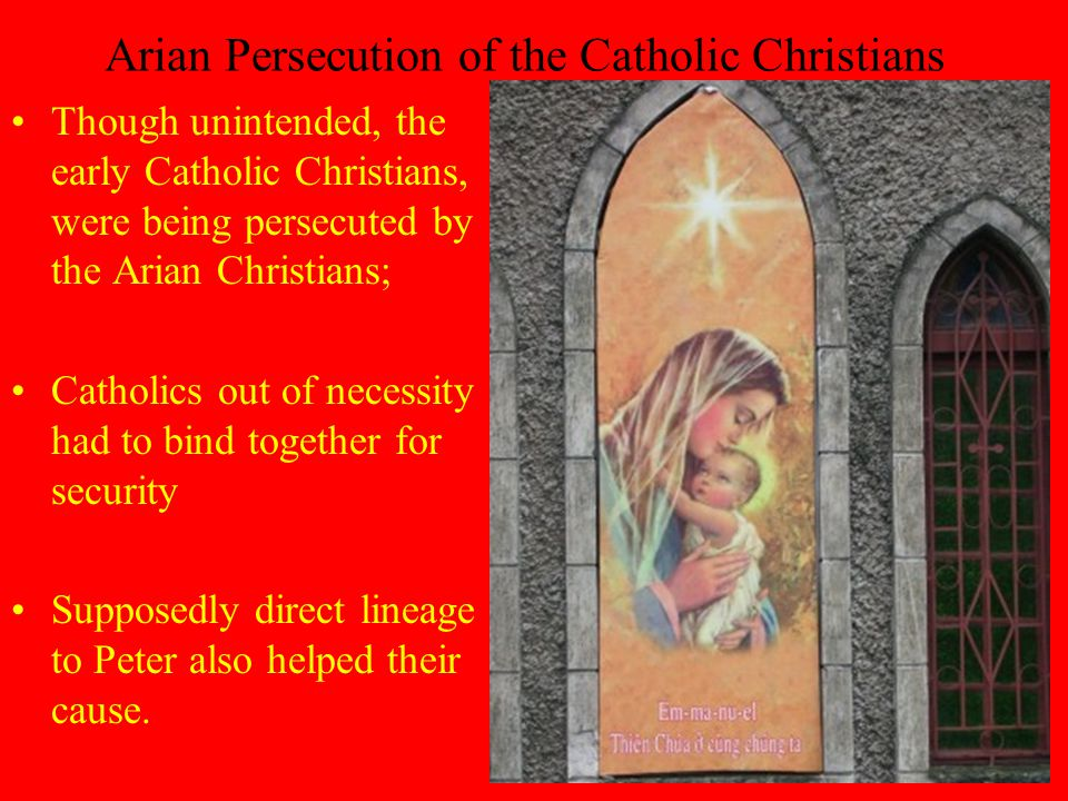 Arian Persecution of the Catholic Christians Though unintended, the early Catholic Christians, were being persecuted by the Arian Christians; Catholics out of necessity had to bind together for security Supposedly direct lineage to Peter also helped their cause.
