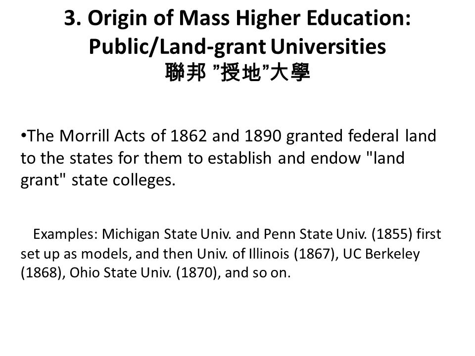 "3. Origin of Mass Higher Education: Public/Land-grant Universities 聯邦 "" 授地 "" 大學 The Morrill Acts of 1862 and 1890 granted federal land to the states f"