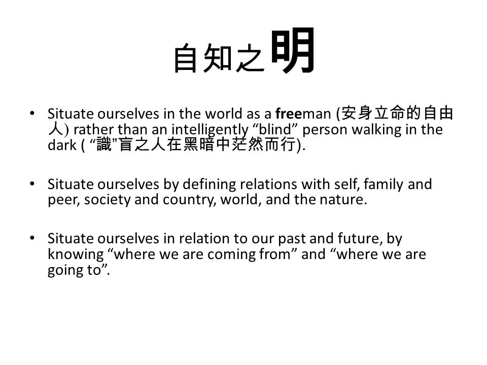 自知之 明 Situate ourselves in the world as a freeman ( 安身立命的自由 人 ) rather than an intelligently blind person walking in the dark ( 識 盲之人在黑暗中茫然而行 ).