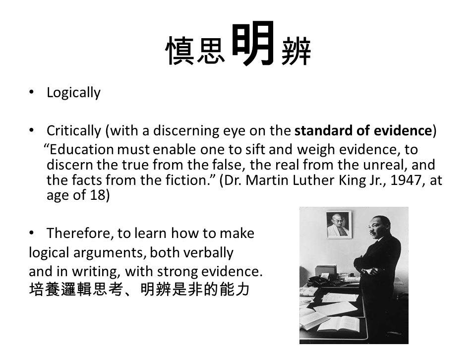 慎思 明 辨 Logically Critically (with a discerning eye on the standard of evidence) Education must enable one to sift and weigh evidence, to discern the true from the false, the real from the unreal, and the facts from the fiction. (Dr.