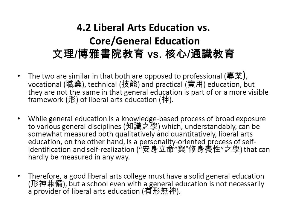 4.2 Liberal Arts Education vs. Core/General Education 文理 / 博雅書院教育 vs. 核心 / 通識教育 The two are similar in that both are opposed to professional ( 專業 ), v