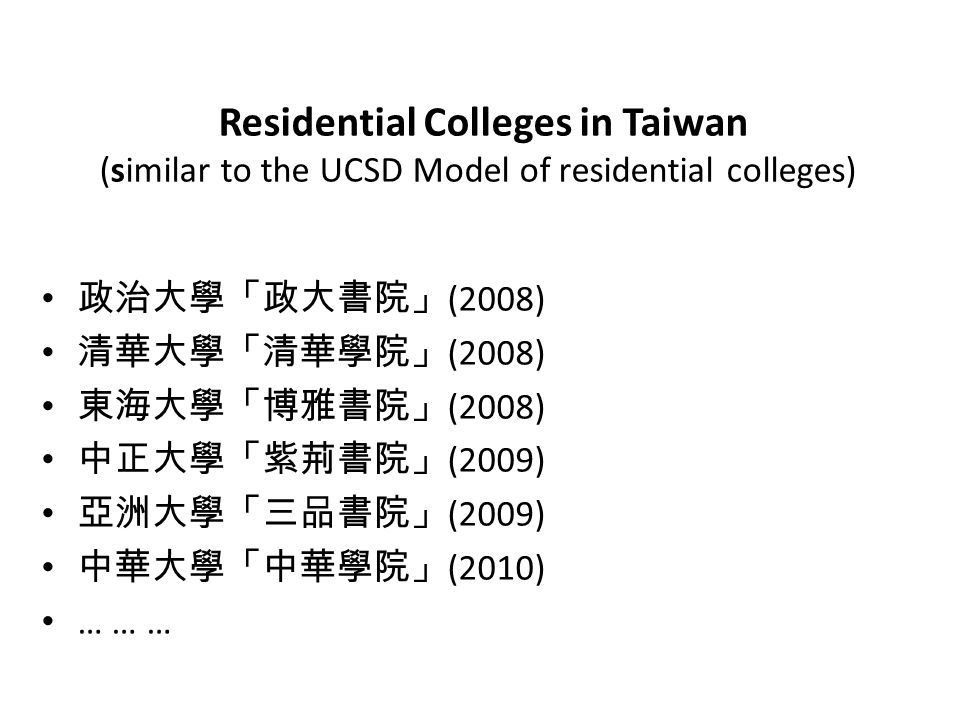 Residential Colleges in Taiwan (similar to the UCSD Model of residential colleges) 政治大學「政大書院」 (2008) 清華大學「清華學院」 (2008) 東海大學「博雅書院」 (2008) 中正大學「紫荊書院」 (2009) 亞洲大學「三品書院」 (2009) 中華大學「中華學院」 (2010) … … …