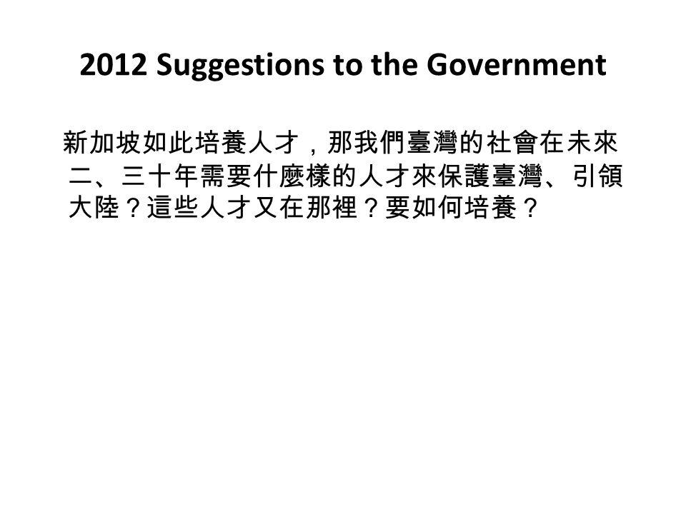 2012 Suggestions to the Government 新加坡如此培養人才,那我們臺灣的社會在未來 二、三十年需要什麼樣的人才來保護臺灣、引領 大陸?這些人才又在那裡?要如何培養?