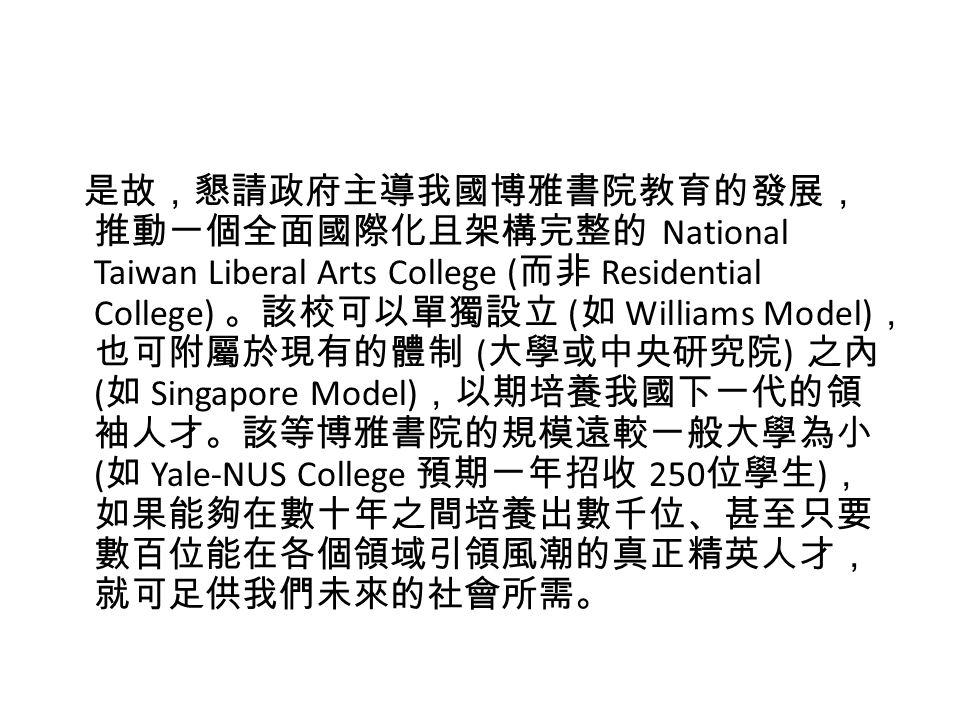 是故,懇請政府主導我國博雅書院教育的發展, 推動一個全面國際化且架構完整的 National Taiwan Liberal Arts College ( 而非 Residential College) 。該校可以單獨設立 ( 如 Williams Model) , 也可附屬於現有的體制 ( 大學或中央研究院 ) 之內 ( 如 Singapore Model) ,以期培養我國下一代的領 袖人才。該等博雅書院的規模遠較一般大學為小 ( 如 Yale-NUS College 預期一年招收 250 位學生 ) , 如果能夠在數十年之間培養出數千位、甚至只要 數百位能在各個領域引領風潮的真正精英人才, 就可足供我們未來的社會所需。
