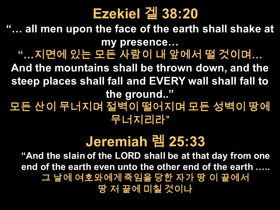 Ezekiel 겔 38:20 … all men upon the face of the earth shall shake at my presence… … 지면에 있는 모든 사람이 내 앞에서 떨 것이며 … And the mountains shall be thrown down, and the steep places shall fall and EVERY wall shall fall to the ground.. 모든 산이 무너지며 절벽이 떨어지며 모든 성벽이 땅에 무너지리라 Jeremiah 렘 25:33 And the slain of the LORD shall be at that day from one end of the earth even unto the other end of the earth …..