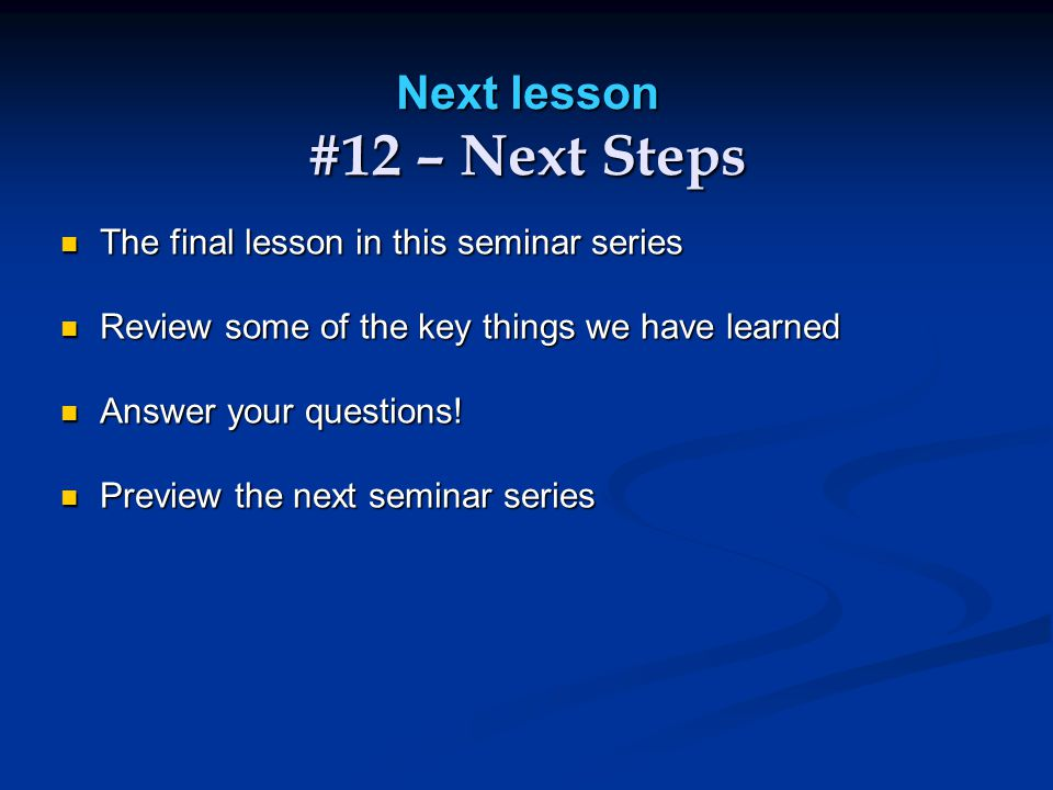 Next lesson #12 – Next Steps The final lesson in this seminar series The final lesson in this seminar series Review some of the key things we have learned Review some of the key things we have learned Answer your questions.