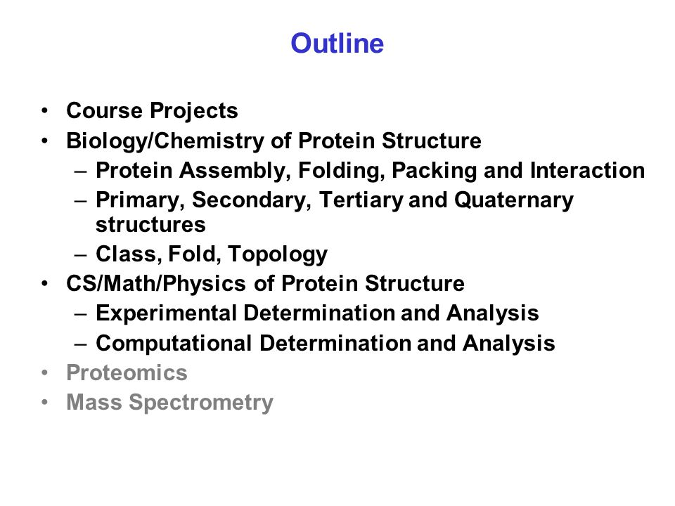 Outline Course Projects Biology/Chemistry of Protein Structure –Protein Assembly, Folding, Packing and Interaction –Primary, Secondary, Tertiary and Q